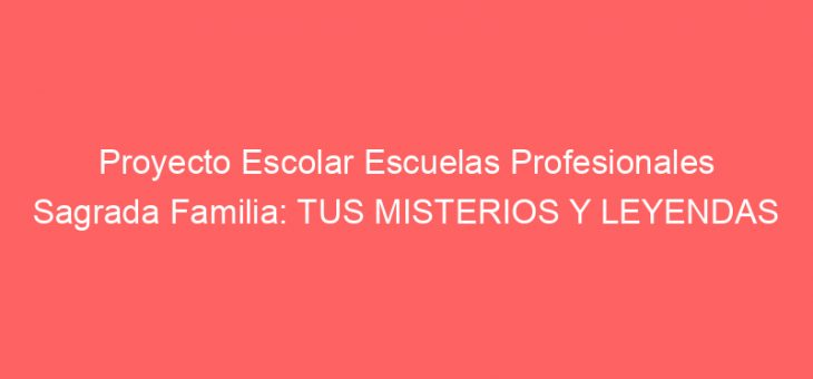 Proyecto Escolar Escuelas Profesionales Sagrada Familia: TUS MISTERIOS Y LEYENDAS